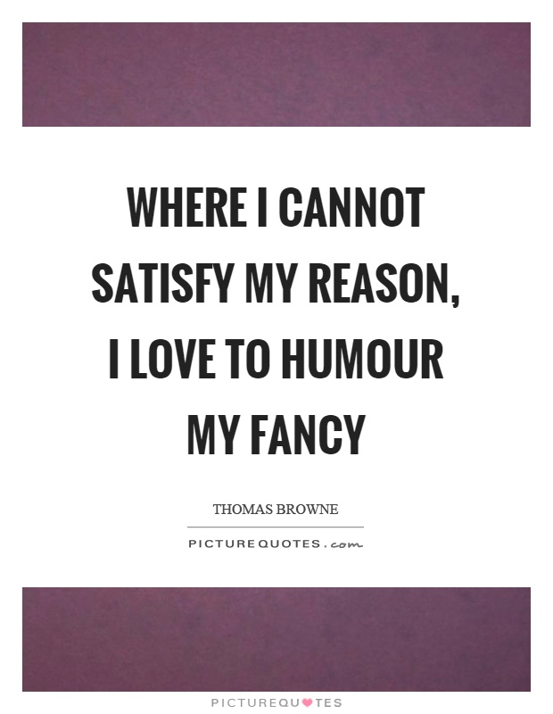 Where I cannot satisfy my reason, I love to humour my fancy Picture Quote #1