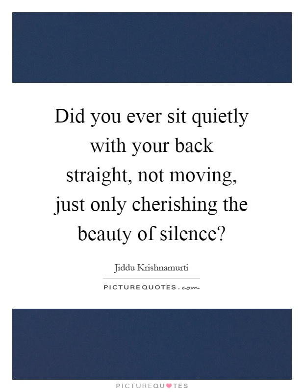 Did you ever sit quietly with your back straight, not moving, just only cherishing the beauty of silence? Picture Quote #1