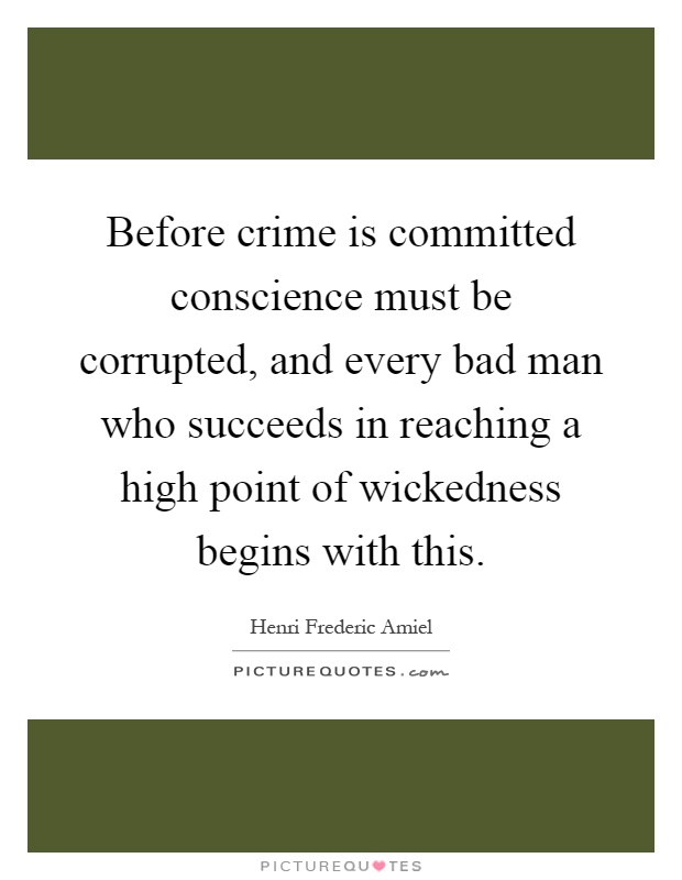 Before crime is committed conscience must be corrupted, and every bad man who succeeds in reaching a high point of wickedness begins with this Picture Quote #1