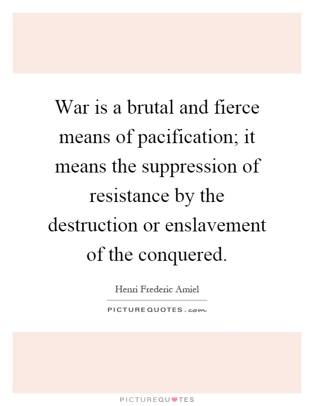 War is a brutal and fierce means of pacification; it means the suppression of resistance by the destruction or enslavement of the conquered Picture Quote #1