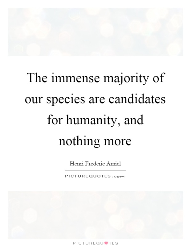 The immense majority of our species are candidates for humanity, and nothing more Picture Quote #1