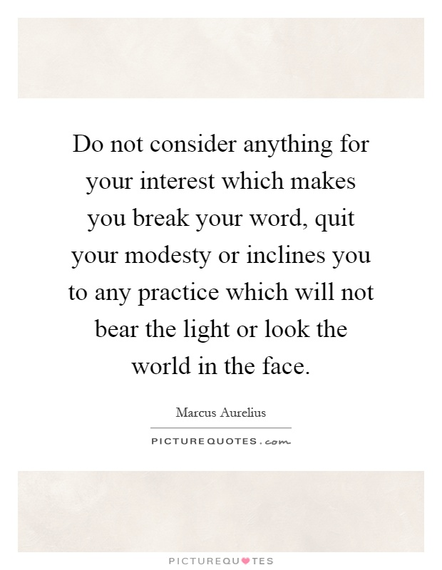 Do not consider anything for your interest which makes you break your word, quit your modesty or inclines you to any practice which will not bear the light or look the world in the face Picture Quote #1