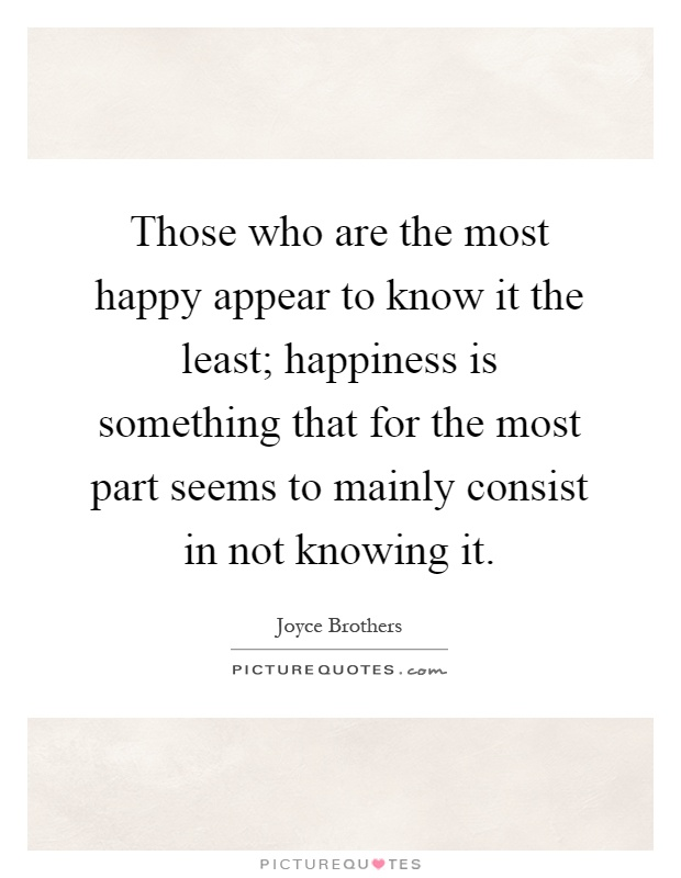 Those who are the most happy appear to know it the least; happiness is something that for the most part seems to mainly consist in not knowing it Picture Quote #1