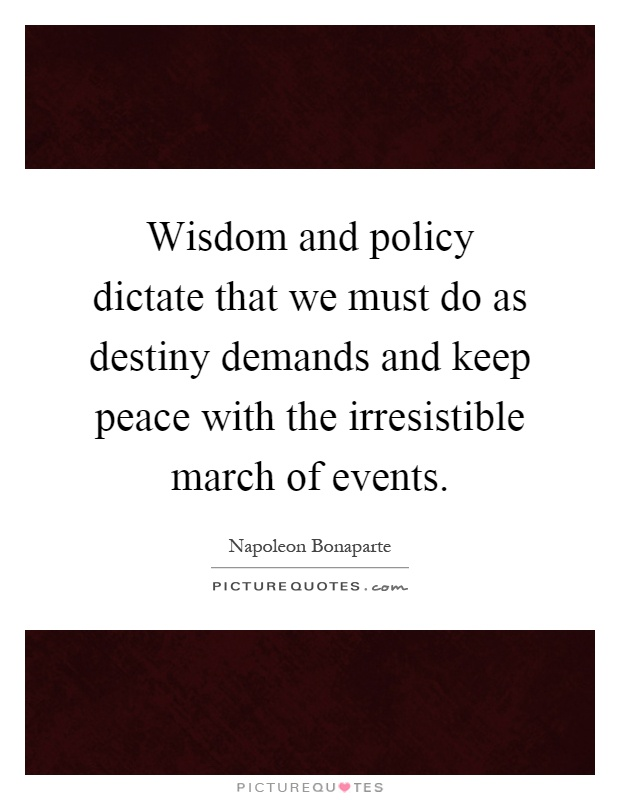Wisdom and policy dictate that we must do as destiny demands and keep peace with the irresistible march of events Picture Quote #1