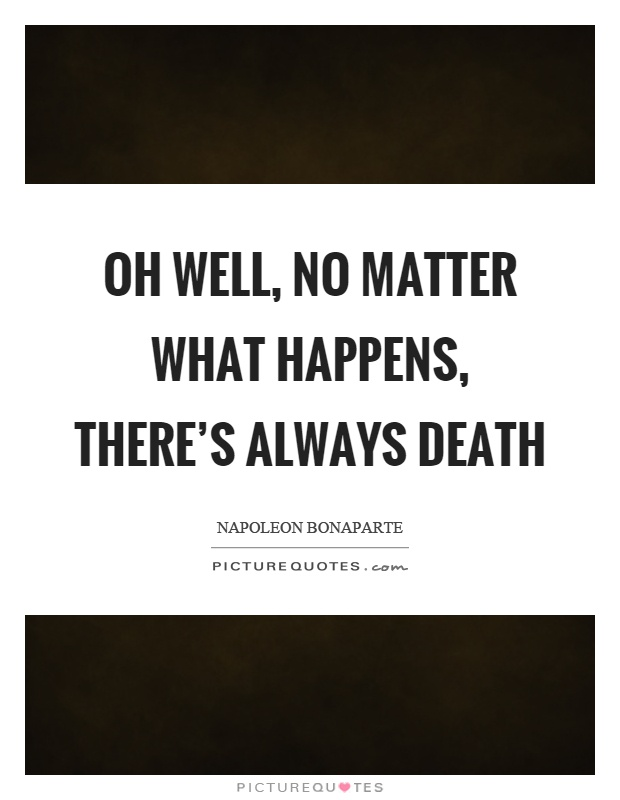 Oh well, no matter what happens, there's always death Picture Quote #1