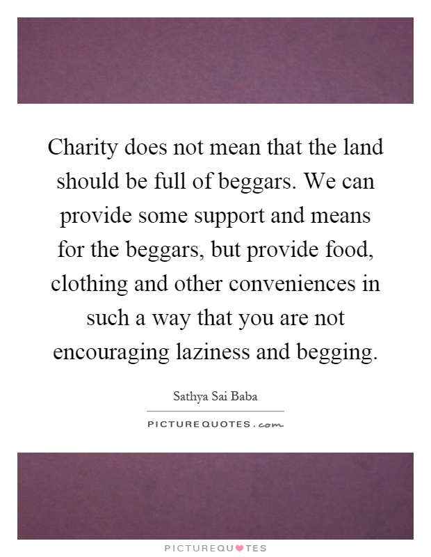 Charity does not mean that the land should be full of beggars. We can provide some support and means for the beggars, but provide food, clothing and other conveniences in such a way that you are not encouraging laziness and begging Picture Quote #1