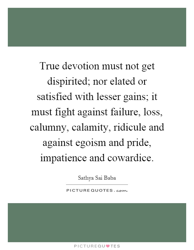 True devotion must not get dispirited; nor elated or satisfied with lesser gains; it must fight against failure, loss, calumny, calamity, ridicule and against egoism and pride, impatience and cowardice Picture Quote #1