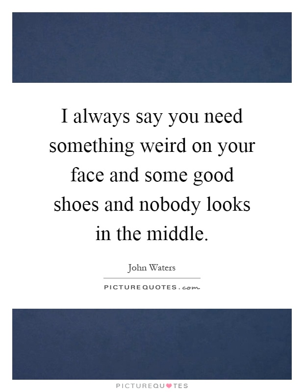 I always say you need something weird on your face and some good shoes and nobody looks in the middle Picture Quote #1
