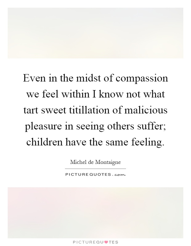 Even in the midst of compassion we feel within I know not what tart sweet titillation of malicious pleasure in seeing others suffer; children have the same feeling Picture Quote #1