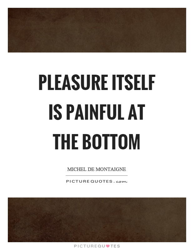 Pleasure itself is painful at the bottom Picture Quote #1