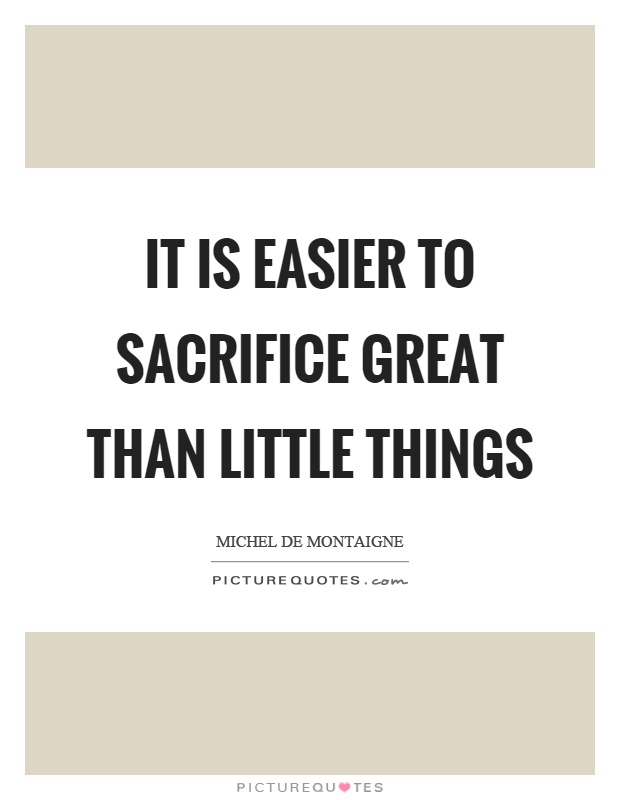 It is easier to sacrifice great than little things Picture Quote #1
