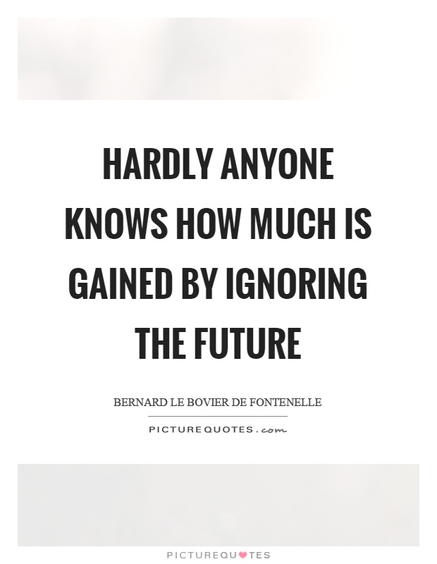 Hardly anyone knows how much is gained by ignoring the future Picture Quote #1
