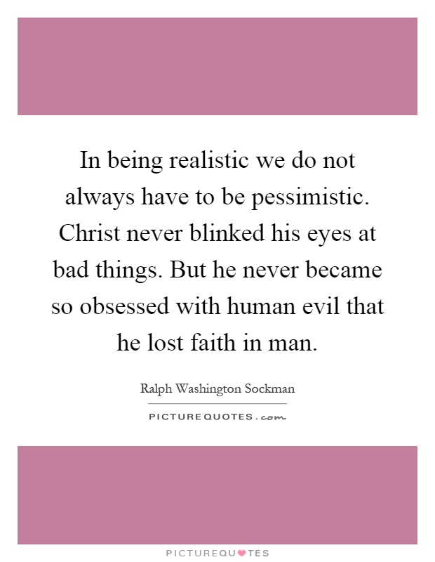 In being realistic we do not always have to be pessimistic. Christ never blinked his eyes at bad things. But he never became so obsessed with human evil that he lost faith in man Picture Quote #1