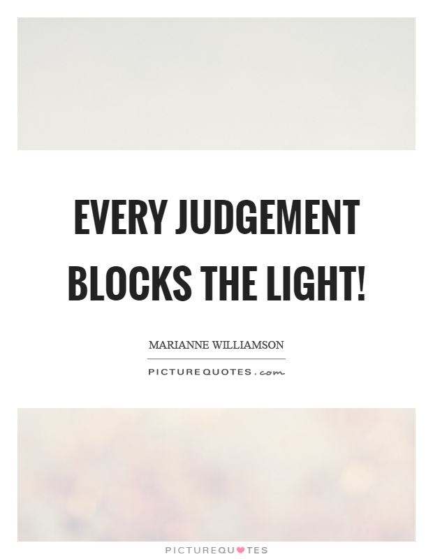 Every judgement blocks the light! Picture Quote #1