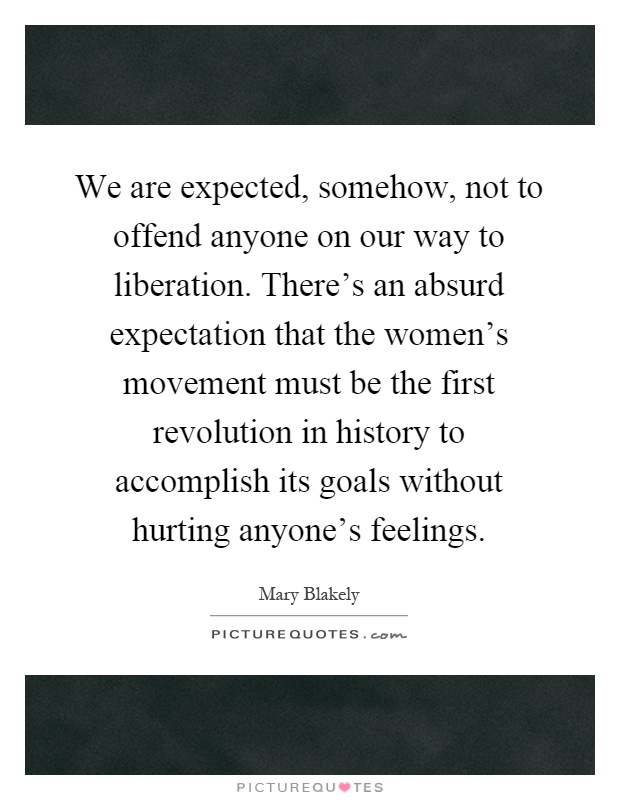 We are expected, somehow, not to offend anyone on our way to liberation. There's an absurd expectation that the women's movement must be the first revolution in history to accomplish its goals without hurting anyone's feelings Picture Quote #1