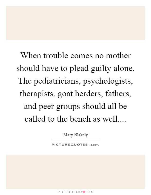 When trouble comes no mother should have to plead guilty alone. The pediatricians, psychologists, therapists, goat herders, fathers, and peer groups should all be called to the bench as well Picture Quote #1