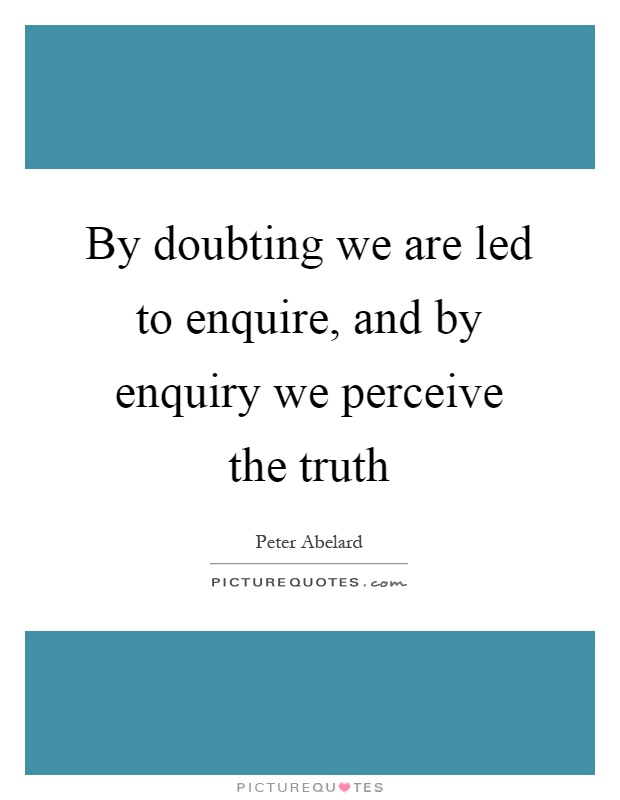 By doubting we are led to enquire, and by enquiry we perceive the truth Picture Quote #1