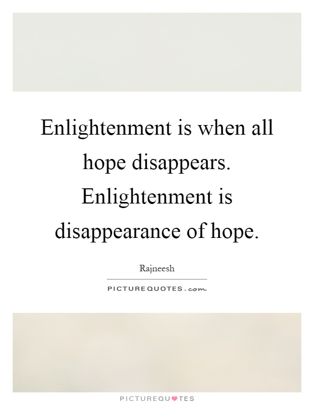 Enlightenment is when all hope disappears. Enlightenment is disappearance of hope Picture Quote #1