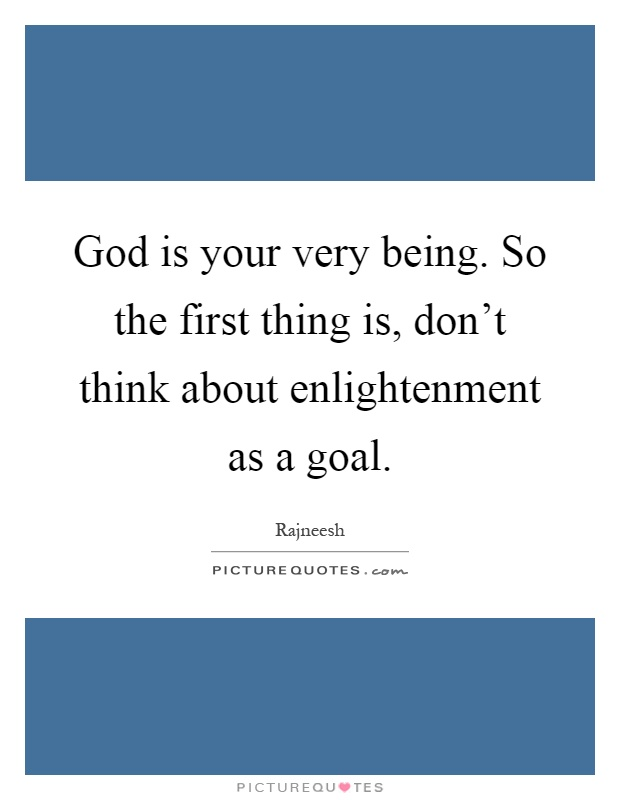 God is your very being. So the first thing is, don't think about enlightenment as a goal Picture Quote #1