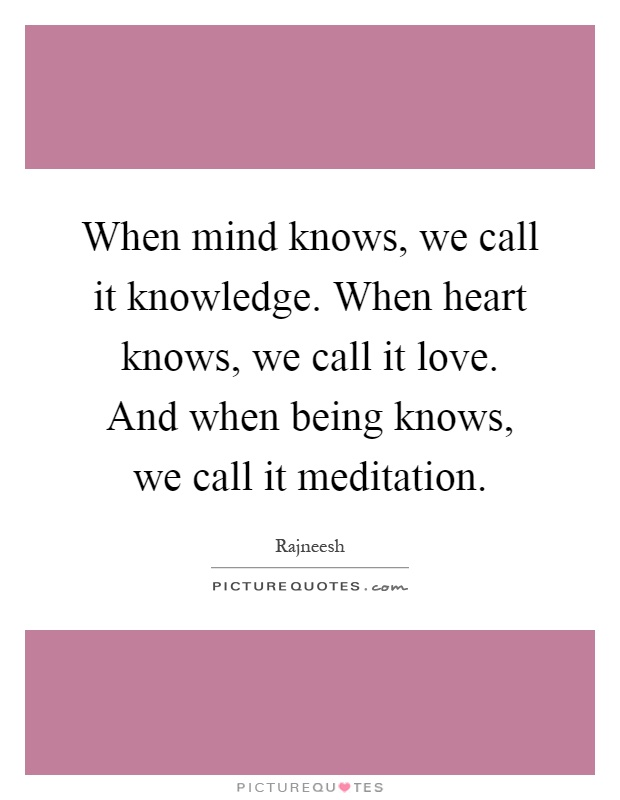 When mind knows, we call it knowledge. When heart knows, we call it love. And when being knows, we call it meditation Picture Quote #1