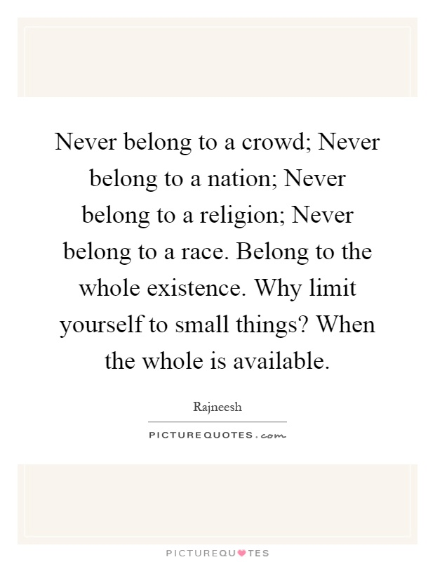 Never belong to a crowd; Never belong to a nation; Never belong to a religion; Never belong to a race. Belong to the whole existence. Why limit yourself to small things? When the whole is available Picture Quote #1