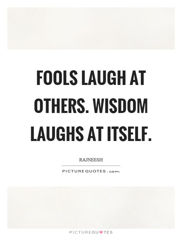 Fools laugh at others. Wisdom laughs at itself Picture Quote #1