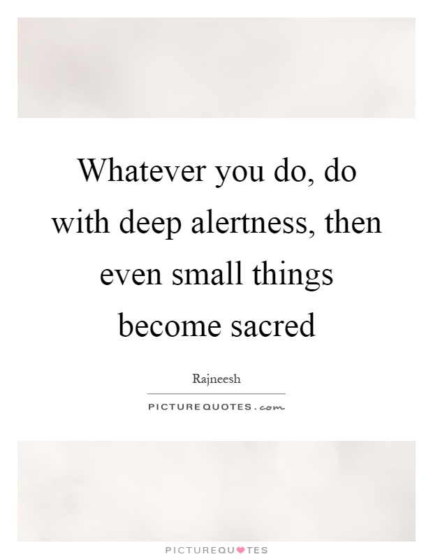 Whatever you do, do with deep alertness, then even small things become sacred Picture Quote #1