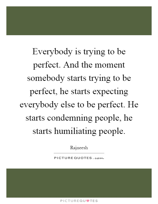 Everybody is trying to be perfect. And the moment somebody starts trying to be perfect, he starts expecting everybody else to be perfect. He starts condemning people, he starts humiliating people Picture Quote #1