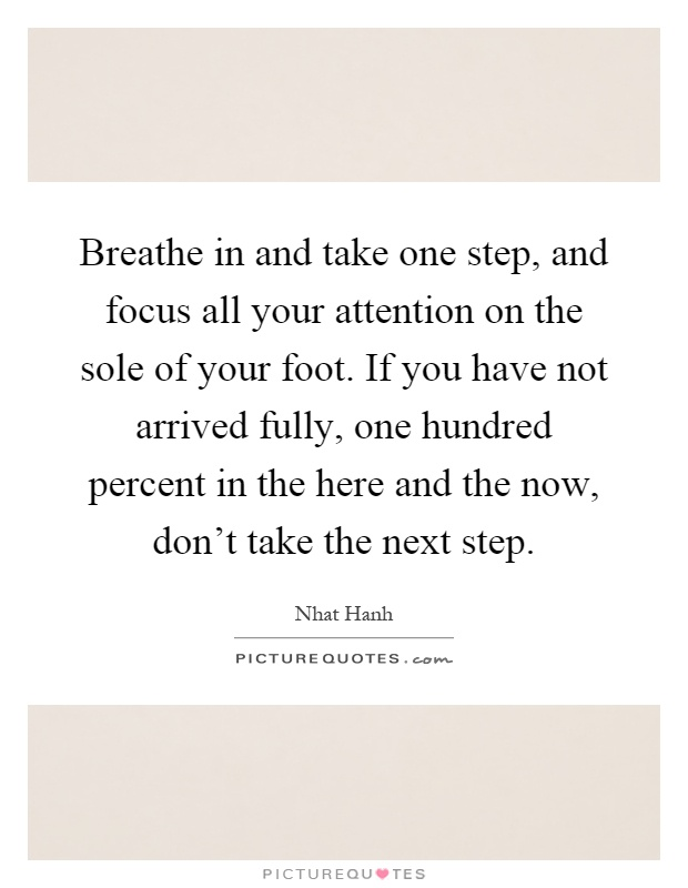 Breathe in and take one step, and focus all your attention on the sole of your foot. If you have not arrived fully, one hundred percent in the here and the now, don't take the next step Picture Quote #1