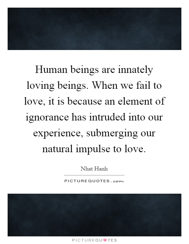 Human beings are innately loving beings. When we fail to love, it is because an element of ignorance has intruded into our experience, submerging our natural impulse to love Picture Quote #1