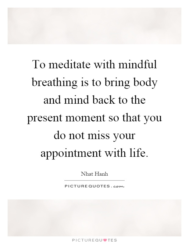 To meditate with mindful breathing is to bring body and mind back to the present moment so that you do not miss your appointment with life Picture Quote #1