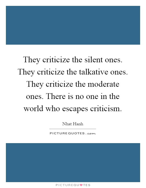 They criticize the silent ones. They criticize the talkative ones. They criticize the moderate ones. There is no one in the world who escapes criticism Picture Quote #1