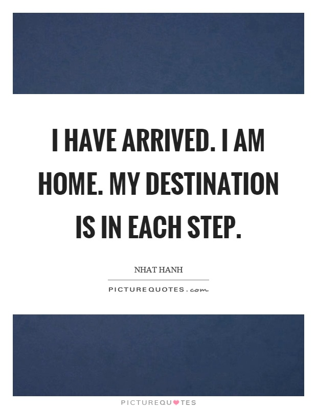 I have arrived. I am home. My destination is in each step Picture Quote #1