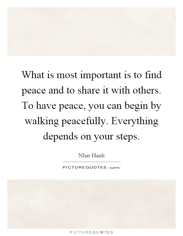 What is most important is to find peace and to share it with others. To have peace, you can begin by walking peacefully. Everything depends on your steps Picture Quote #1