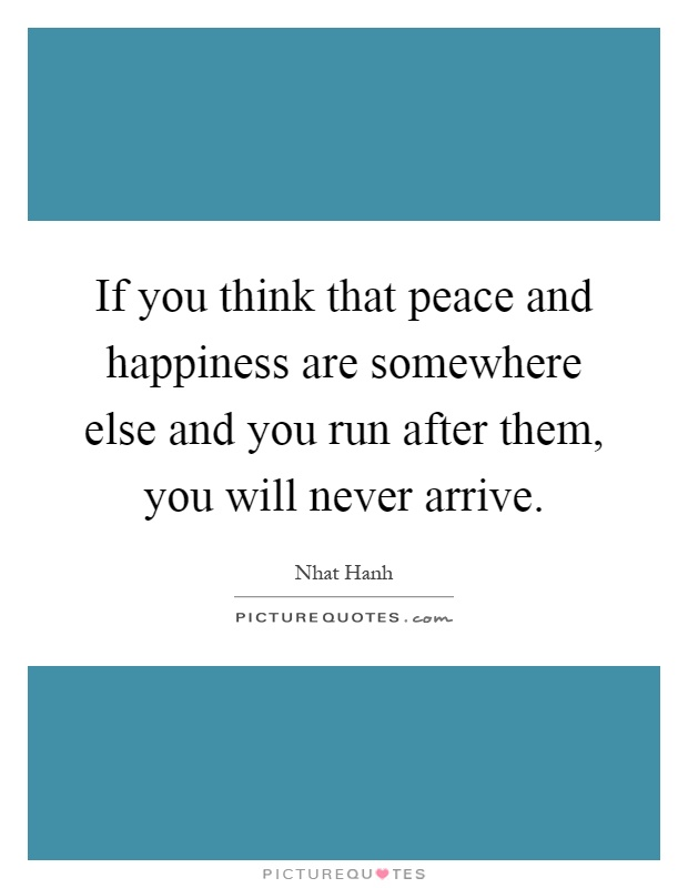 If you think that peace and happiness are somewhere else and you run after them, you will never arrive Picture Quote #1