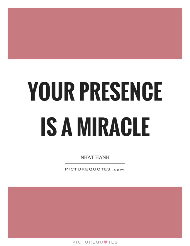 Your presence is a miracle Picture Quote #1