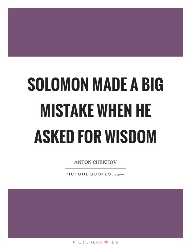 Solomon made a big mistake when he asked for wisdom Picture Quote #1