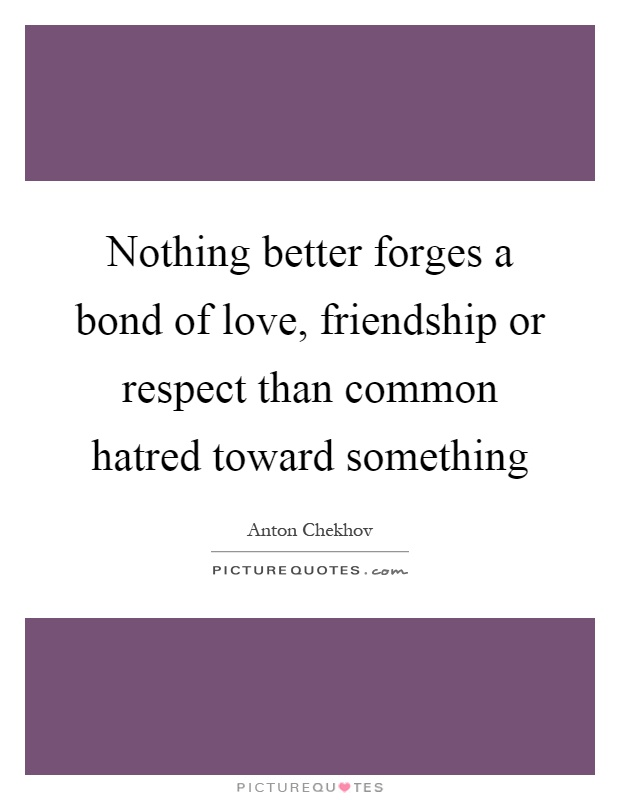 Nothing better forges a bond of love, friendship or respect than common hatred toward something Picture Quote #1