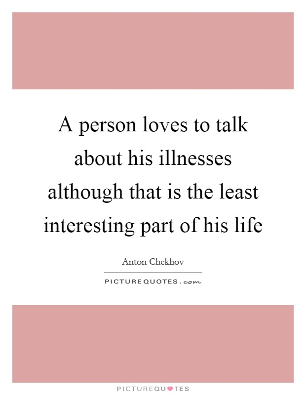 A person loves to talk about his illnesses although that is the least interesting part of his life Picture Quote #1