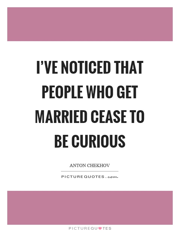 I've noticed that people who get married cease to be curious Picture Quote #1