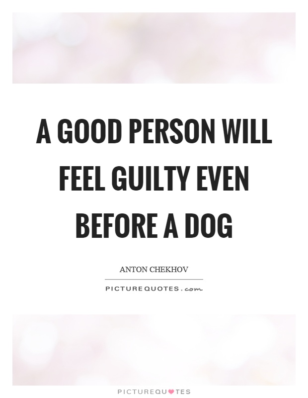 A good person will feel guilty even before a dog Picture Quote #1