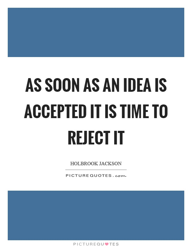 As soon as an idea is accepted it is time to reject it Picture Quote #1
