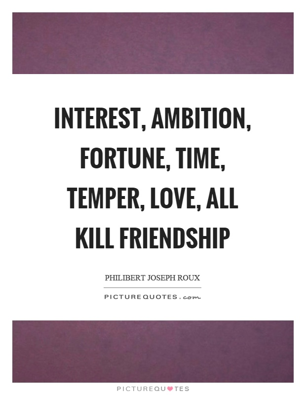Interest, ambition, fortune, time, temper, love, all kill friendship Picture Quote #1