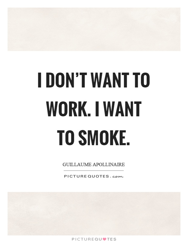 I don't want to work. I want to smoke Picture Quote #1