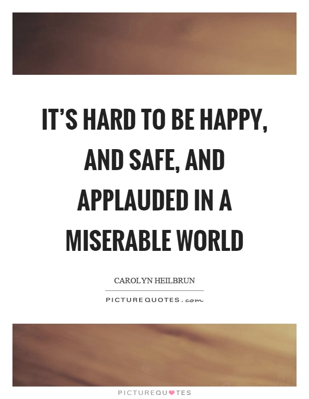 It's hard to be happy, and safe, and applauded in a miserable world Picture Quote #1