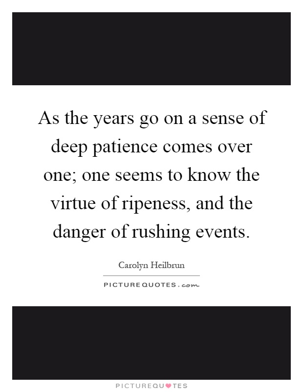 As the years go on a sense of deep patience comes over one; one seems to know the virtue of ripeness, and the danger of rushing events Picture Quote #1