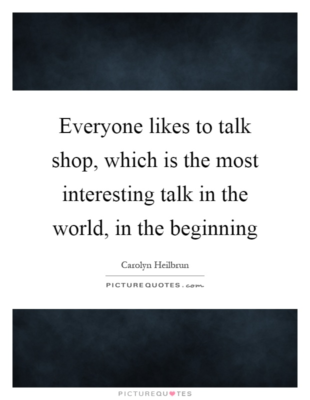 Everyone likes to talk shop, which is the most interesting talk in the world, in the beginning Picture Quote #1