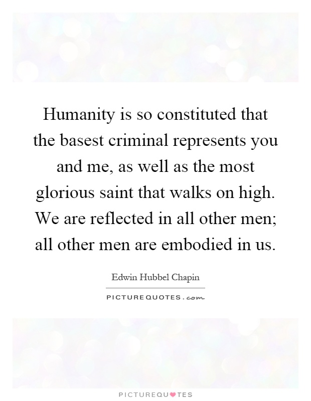 Humanity is so constituted that the basest criminal represents you and me, as well as the most glorious saint that walks on high. We are reflected in all other men; all other men are embodied in us Picture Quote #1