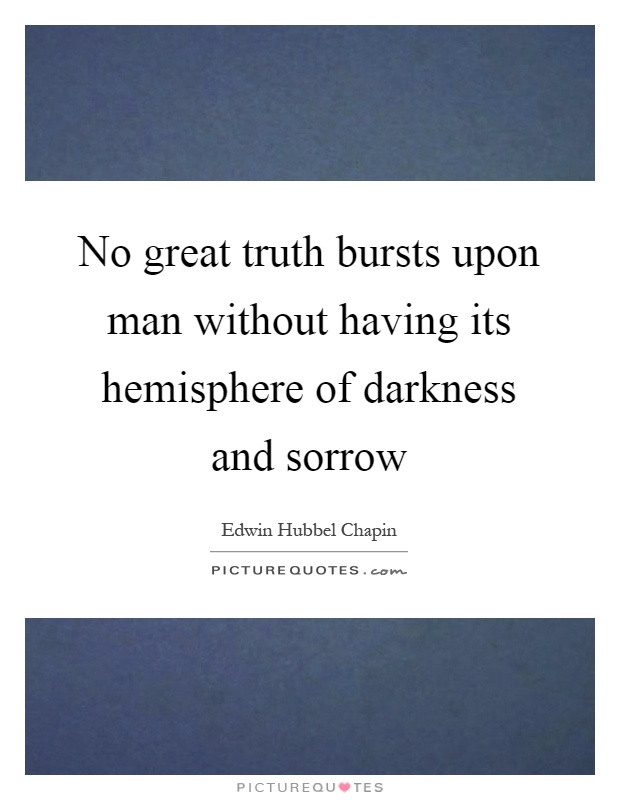 No great truth bursts upon man without having its hemisphere of darkness and sorrow Picture Quote #1