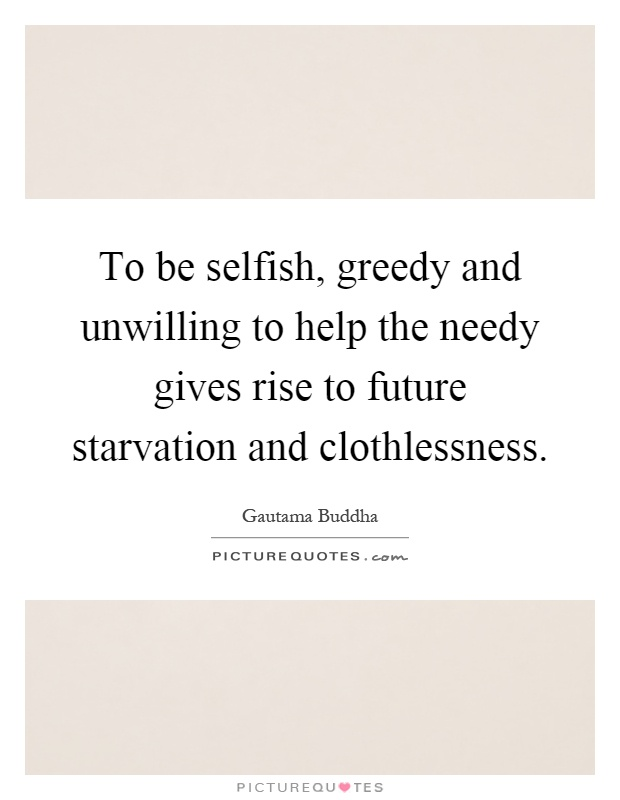 To be selfish, greedy and unwilling to help the needy gives rise to future starvation and clothlessness Picture Quote #1